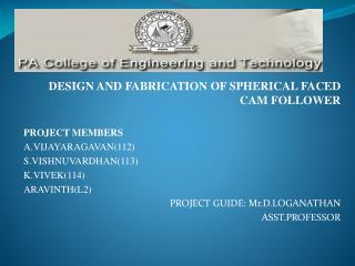 DESIGN AND FABRICATION OF SPHERICAL FACED CAM FOLLOWER PROJECT MEMBERS A.VIJAYARAGAVAN(112)