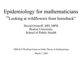"Epidemiology for mathematicians "" Looking at wildflowers from horseback"""