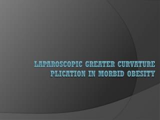 Laparoscopic greater curvature Plication in Morbid Obesity