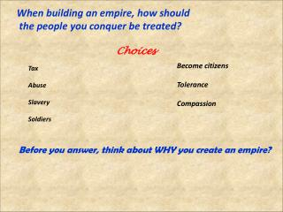 When building an empire, how should    the people you conquer be treated?