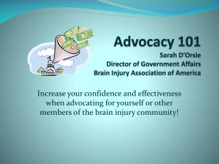 Advocacy 101 Sarah D'Orsie Director of Government Affairs Brain Injury Association of America