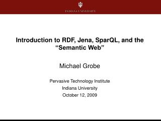 "Introduction to RDF, Jena, SparQL, and the ""Semantic Web"" Michael Grobe"