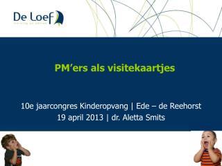 10e  jaarcongres Kinderopvang  | Ede – de  Reehorst 19 april 2013 | dr. Aletta Smits