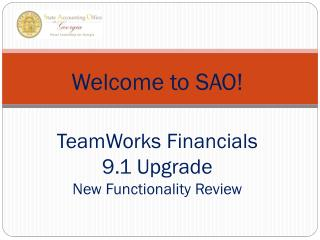 Welcome to SAO! TeamWorks Financials  9.1 Upgrade  New Functionality Review