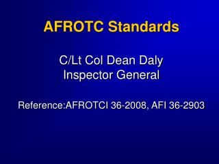 AFROTC Standards C/Lt Col Dean Daly Inspector General Reference:AFROTCI 36-2008, AFI 36-2903