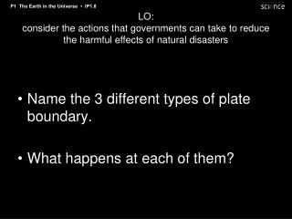 Name the 3 different types of plate boundary. What happens at each of them?
