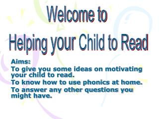 Aims: To give you some ideas on motivating your child to read. To know how to use phonics at home.