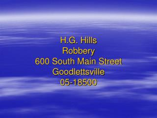 H.G. Hills Robbery 600 South Main Street Goodlettsville 05-18500