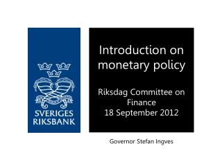 Introduction on monetary policy Riksdag Committee on Finance 18 September 2012