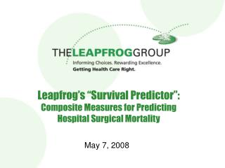 "Leapfrog's ""Survival Predictor"":  Composite Measures for Predicting  Hospital Surgical Mortality"