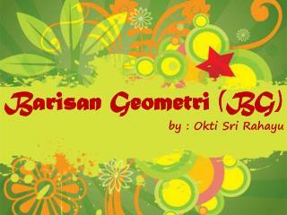 Barisan Geometri (BG) by :  Okti  Sri  Rahayu