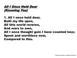All I Once Held Dear (Knowing You) 1. All I once held dear, Built my life upon,