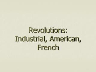 Revolutions: Industrial, American, French