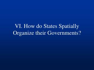 VI. How  do States Spatially Organize their Governments?