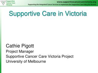 Supportive Care in Victoria  Cathie Pigott Project Manager Supportive Cancer Care Victoria Project