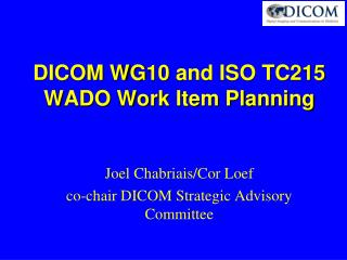 DICOM WG10 and ISO TC215  WADO Work Item Planning