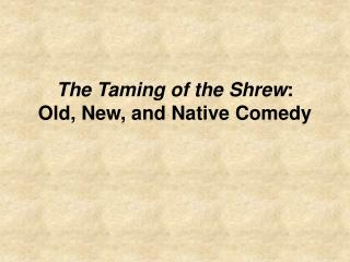 The Taming of the Shrew : Old, New, and Native Comedy