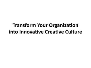 Transform Your Organization into Innovative  C reative Culture