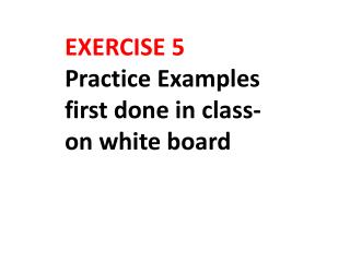 EXERCISE 5 Practice Examples first done in class-on white board