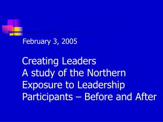 Creating Leaders A study of the Northern Exposure to Leadership Participants – Before and After