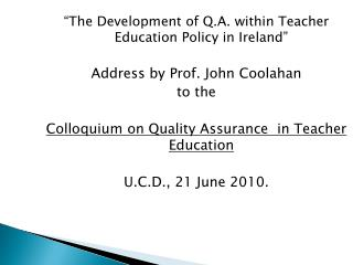 """""""The Development of Q.A. within Teacher Education Policy in Ireland"""" Address by Prof. John Coolahan to the"""