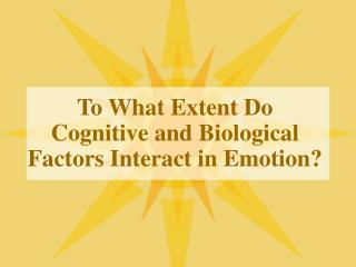 To What Extent Do Cognitive and Biological Factors Interact in Emotion?