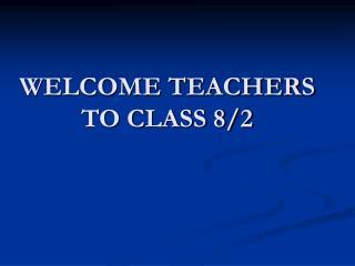 WELCOME TEACHERS TO CLASS 8/2