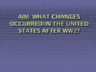 Aim : What changes occurred in the United States after WW2?