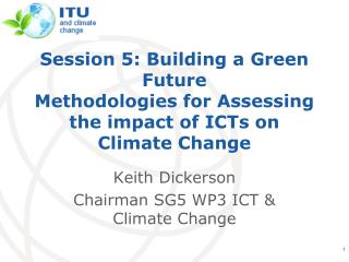 Keith Dickerson Chairman SG5 WP3 ICT & Climate Change