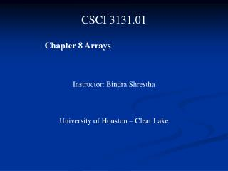 CSCI 3131.01  	 Chapter 8 Arrays Instructor: Bindra Shrestha University of Houston – Clear Lake