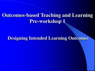 Outcomes-based Teaching and Learning Pre-workshop 1 Designing Intended Learning Outcomes