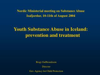 Nordic Ministerial meeting on Substance Abuse Isafjordur, 10-11th of August 2004 Youth Substance Abuse in Iceland: preve