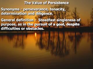 The Value of Persistence Synonyms - perseverance, tenacity, determination and diligence.