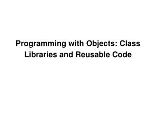 Programming with Objects: Class Libraries and Reusable Code