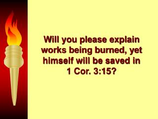 Will you please explain works being burned, yet himself will be saved in       1 Cor. 3:15?