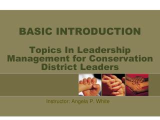 BASIC INTRODUCTION Topics In Leadership Management for Conservation  District Leaders