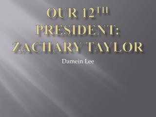 Our 12 th  President: Zachary Taylor