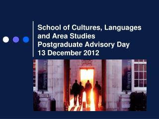 School of Cultures, Languages and Area Studies Postgraduate Advisory Day  13 December 2012