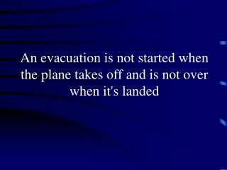 An evacuation is not started when the plane takes off and is not over when it's landed