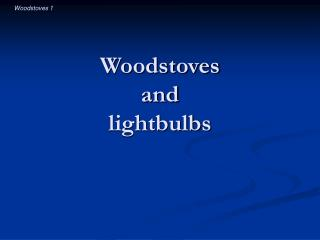 Woodstoves  and  lightbulbs