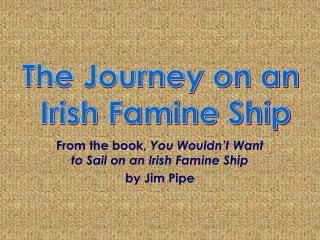 From the book,  You Wouldn't Want to Sail on an Irish Famine Ship by Jim Pipe
