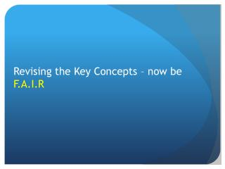 Revising the Key Concepts – now be  F.A.I.R