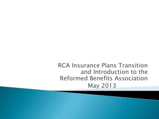 RCA Insurance Plans Transition and Introduction to the Reformed Benefits  Association May 2013
