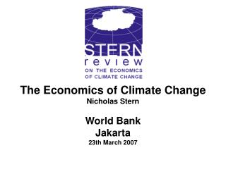 The Economics of Climate Change Nicholas Stern World Bank Jakarta 23th March 2007