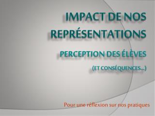 Impact de nos représentations perception des élèves (et conséquences…)