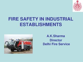 FIRE SAFETY IN INDUSTRIAL ESTABLISHMENTS  A.K.Sharma 			      Director 			       Delhi Fire Service