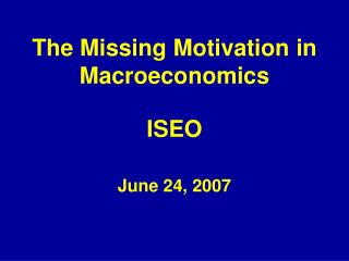 The Missing Motivation in Macroeconomics ISEO June 24, 2007