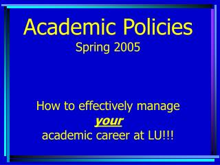 Academic Policies  Spring 2005   How to effectively manage  your academic career at LU!!!