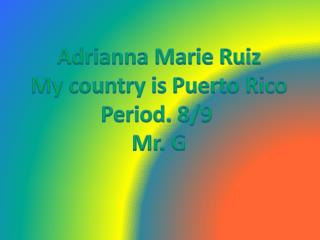 Adrianna Marie Ruiz My country is Puerto Rico Period. 8/9  Mr. G