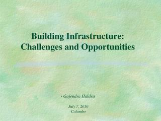 Building Infrastructure:  Challenges and Opportunities - Gajendra Haldea July 7, 2010  Colombo